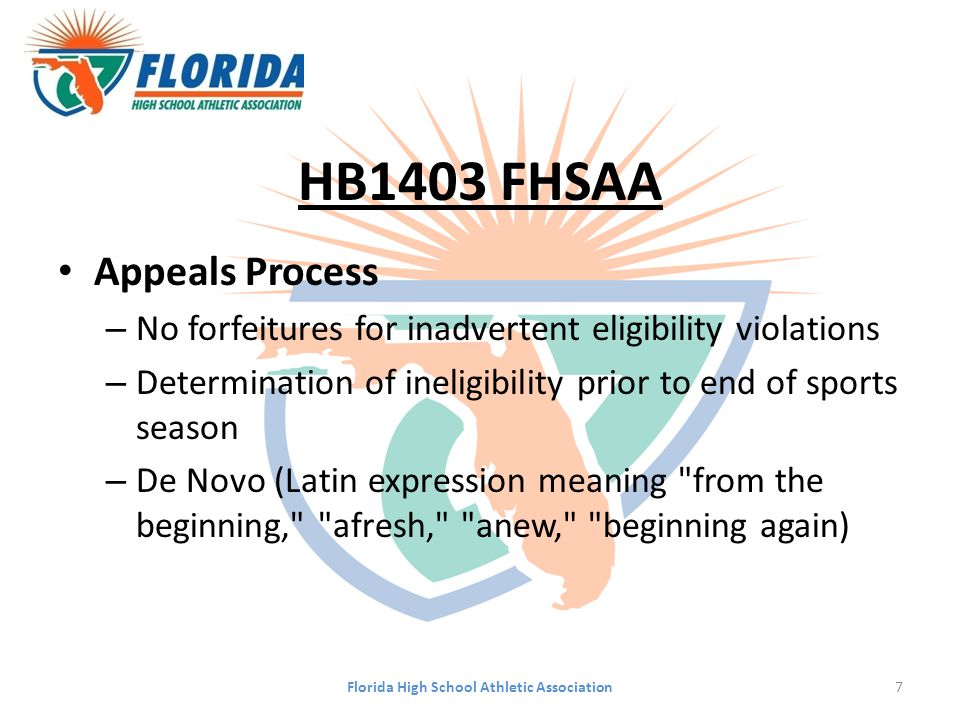 HB1403 FHSAA Appeals Process – No forfeitures for inadvertent eligibility violations – Determination of ineligibility prior to end of sports season – De Novo (Latin expression meaning from the beginning, afresh, anew, beginning again) Florida High School Athletic Association7