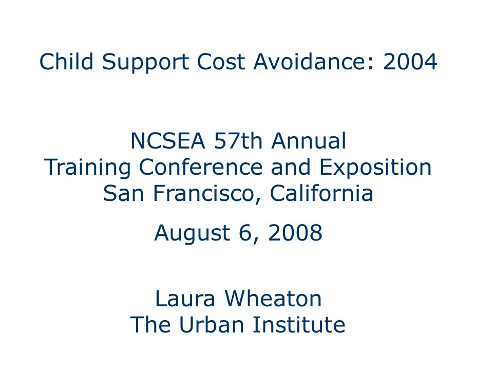 Child Support Cost Avoidance: 2004 NCSEA 57th Annual Training Conference and Exposition San Francisco, California August 6, 2008 Laura Wheaton The Urban Institute