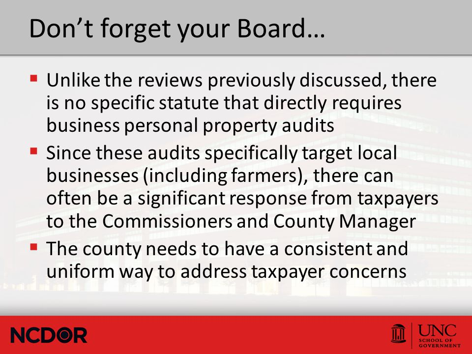 Don't forget your Board…  Unlike the reviews previously discussed, there is no specific statute that directly requires business personal property audits  Since these audits specifically target local businesses (including farmers), there can often be a significant response from taxpayers to the Commissioners and County Manager  The county needs to have a consistent and uniform way to address taxpayer concerns