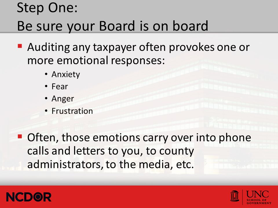 Step One: Be sure your Board is on board  Auditing any taxpayer often provokes one or more emotional responses: Anxiety Fear Anger Frustration  Often, those emotions carry over into phone calls and letters to you, to county administrators, to the media, etc.