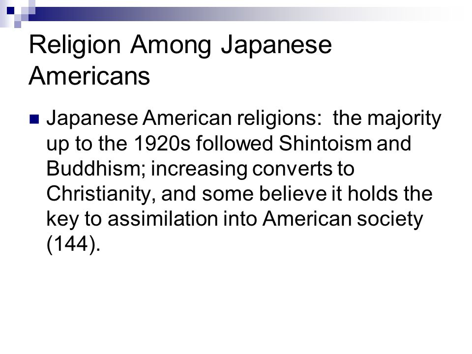 Religion Among Japanese Americans Japanese American religions: the majority up to the 1920s followed Shintoism and Buddhism; increasing converts to Christianity, and some believe it holds the key to assimilation into American society (144).