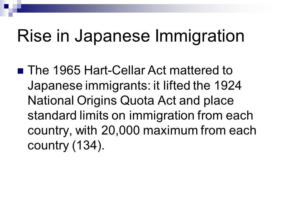 Rise in Japanese Immigration The 1965 Hart-Cellar Act mattered to Japanese immigrants: it lifted the 1924 National Origins Quota Act and place standard limits on immigration from each country, with 20,000 maximum from each country (134).