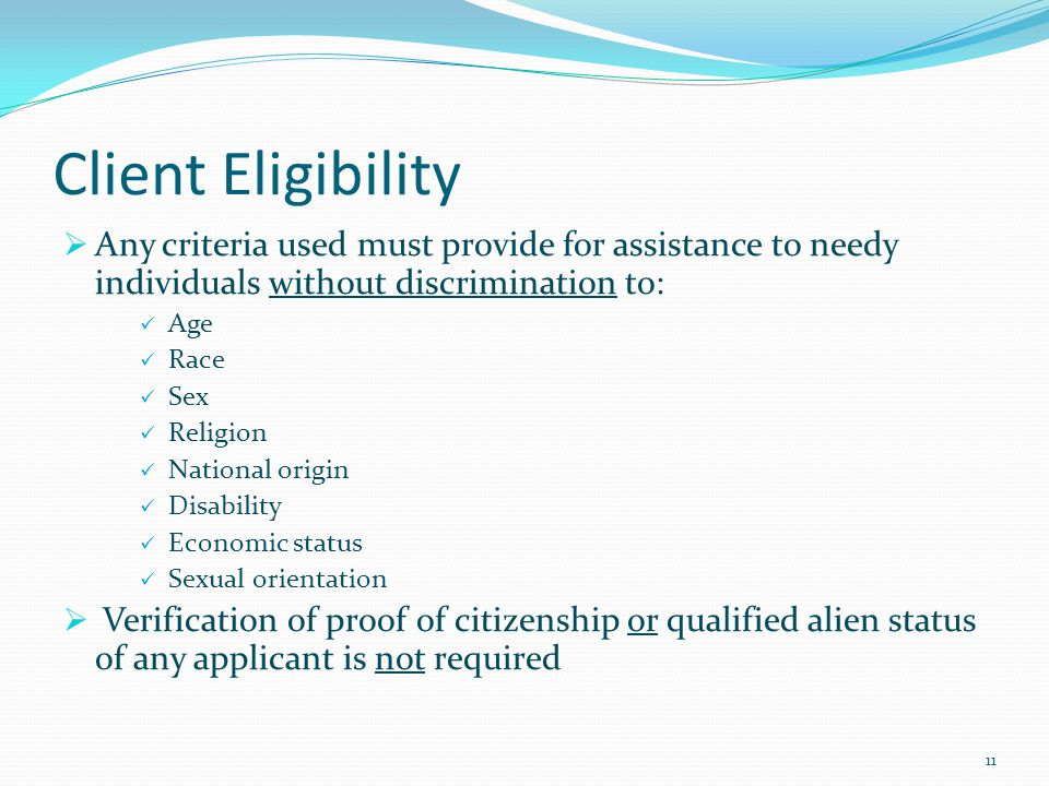 Client Eligibility  Any criteria used must provide for assistance to needy individuals without discrimination to: Age Race Sex Religion National origin Disability Economic status Sexual orientation  Verification of proof of citizenship or qualified alien status of any applicant is not required 11