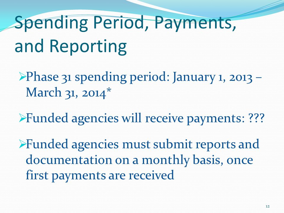 Spending Period, Payments, and Reporting  Phase 31 spending period: January 1, 2013 – March 31, 2014*  Funded agencies will receive payments: .