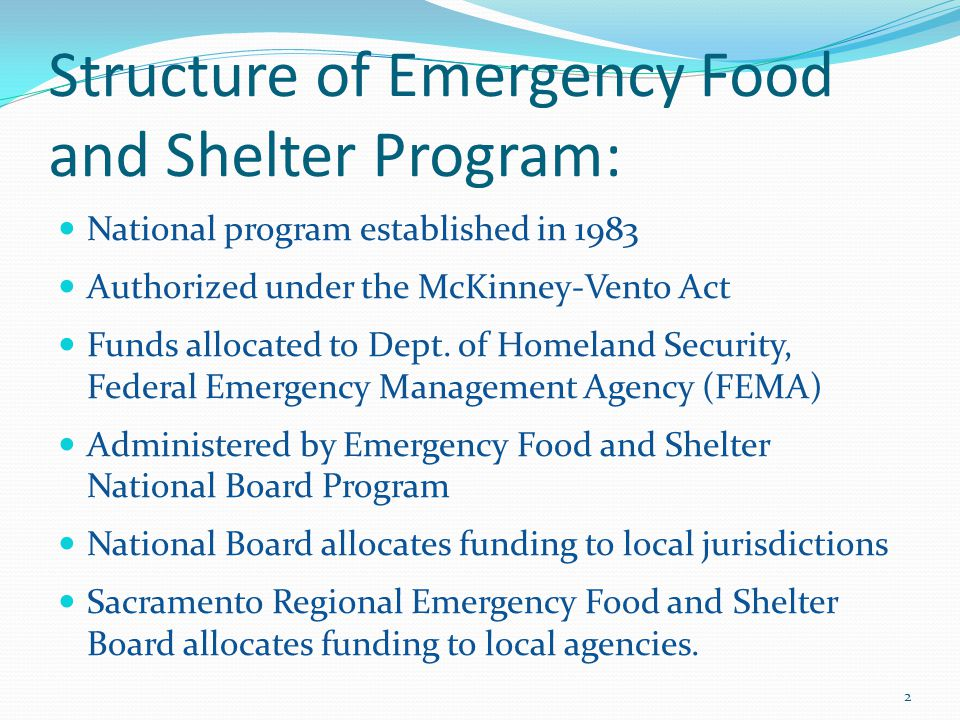 Structure of Emergency Food and Shelter Program: National program established in 1983 Authorized under the McKinney-Vento Act Funds allocated to Dept.