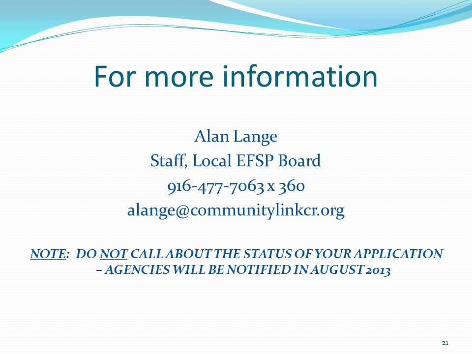 For more information Alan Lange Staff, Local EFSP Board 916-477-7063 x 360 alange@communitylinkcr.org NOTE: DO NOT CALL ABOUT THE STATUS OF YOUR APPLICATION – AGENCIES WILL BE NOTIFIED IN AUGUST 2013 21