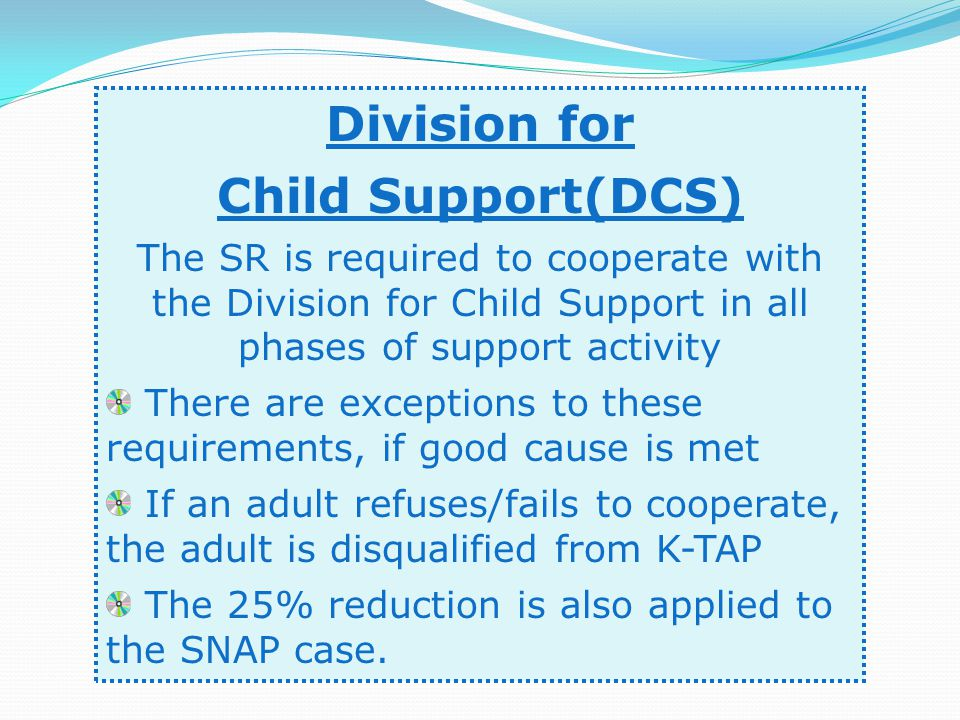 Division for Child Support(DCS) The SR is required to cooperate with the Division for Child Support in all phases of support activity There are exceptions to these requirements, if good cause is met If an adult refuses/fails to cooperate, the adult is disqualified from K-TAP The 25% reduction is also applied to the SNAP case.