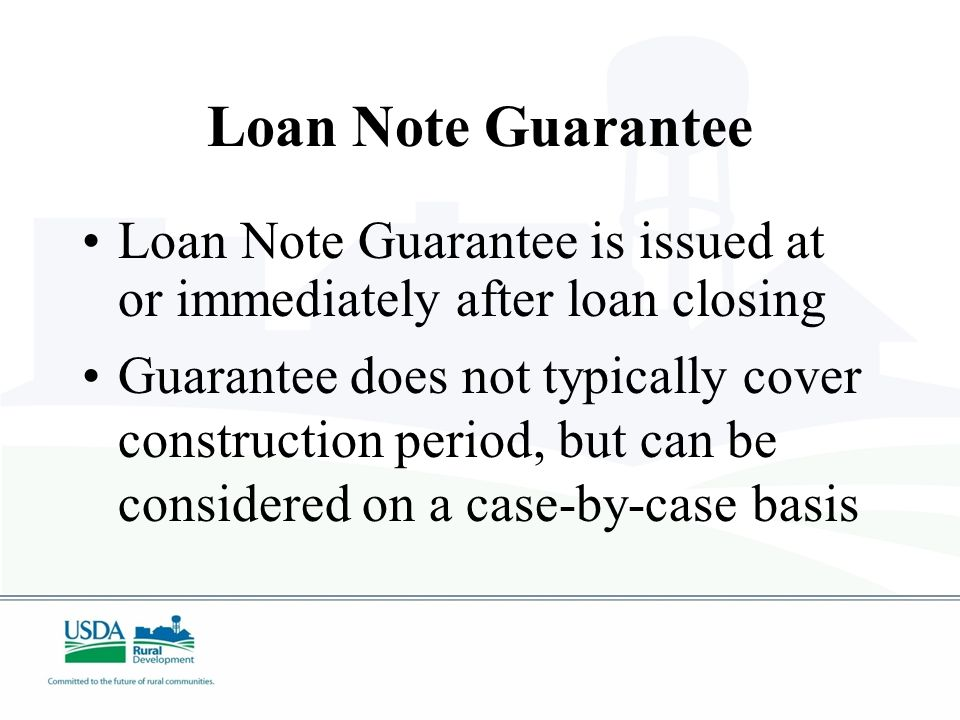 Conditional Commitment  Establishes Agency loan requirements and conditions  All conditions must be met before the Loan Note Guarantee is issued
