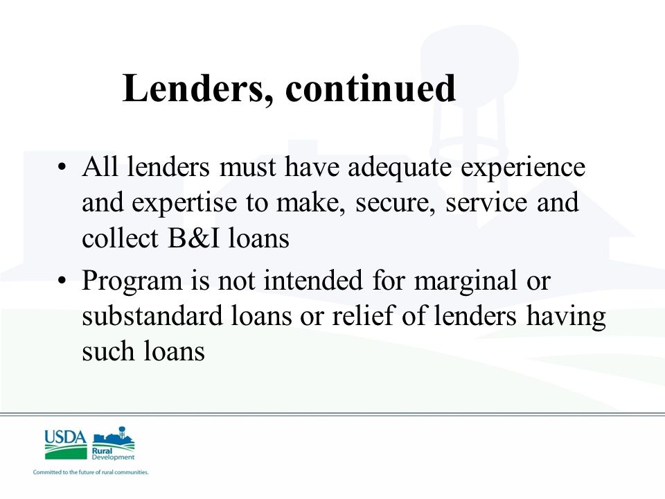 Types of Lenders Traditional Lenders – Federal or State chartered banks, Savings & Loans, Farm Credit banks, Credit Unions Other Lenders – that have legal authority, sufficient experience and financial strength to operate a successful lending program