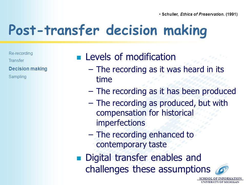 SCHOOL OF INFORMATION UNIVERSITY OF MICHIGAN Post-transfer decision making n Levels of modification –The recording as it was heard in its time –The re