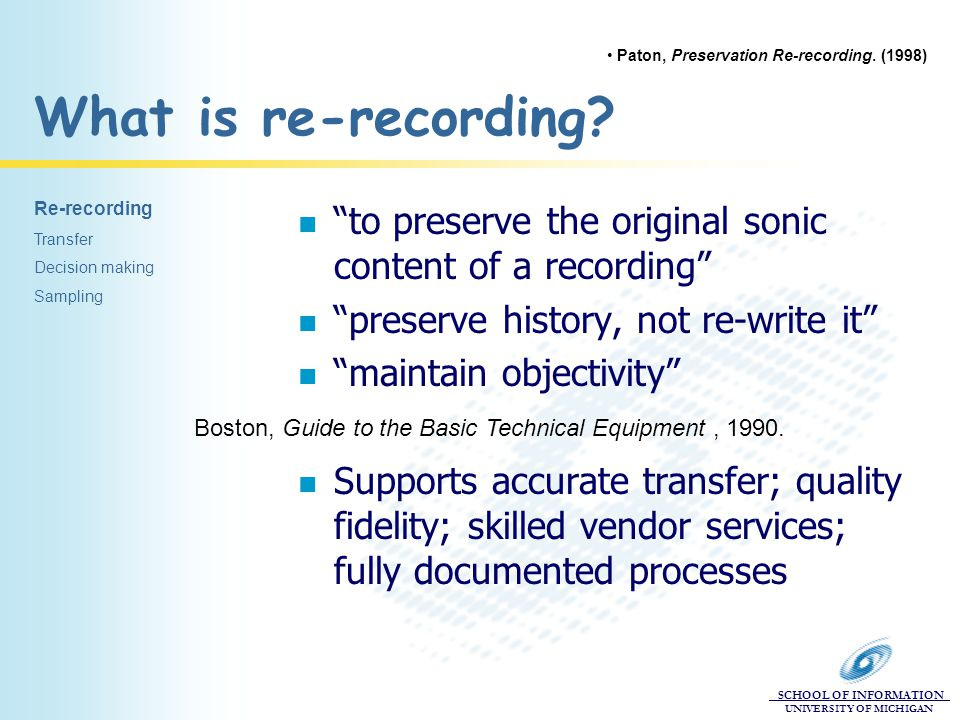 "SCHOOL OF INFORMATION UNIVERSITY OF MICHIGAN What is re-recording? n ""to preserve the original sonic content of a recording"" n ""preserve history, not"