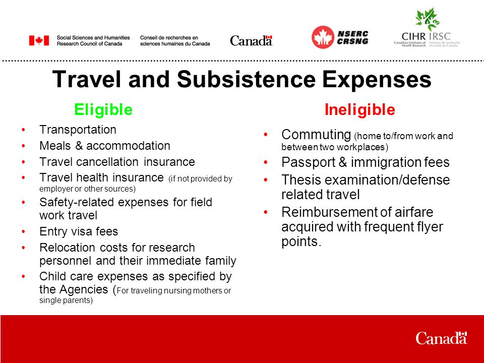 Travel and Subsistence Expenses Transportation Meals & accommodation Travel cancellation insurance Travel health insurance (if not provided by employer or other sources) Safety-related expenses for field work travel Entry visa fees Relocation costs for research personnel and their immediate family Child care expenses as specified by the Agencies ( For traveling nursing mothers or single parents) Commuting (home to/from work and between two workplaces) Passport & immigration fees Thesis examination/defense related travel Reimbursement of airfare acquired with frequent flyer points.