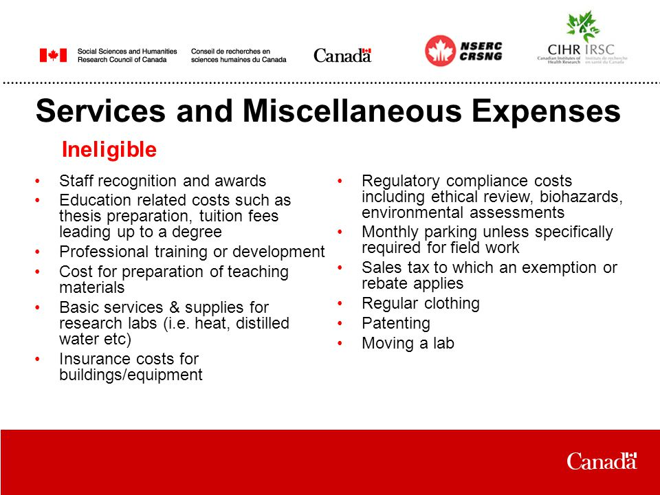 Services and Miscellaneous Expenses Ineligible Staff recognition and awards Education related costs such as thesis preparation, tuition fees leading up to a degree Professional training or development Cost for preparation of teaching materials Basic services & supplies for research labs (i.e.