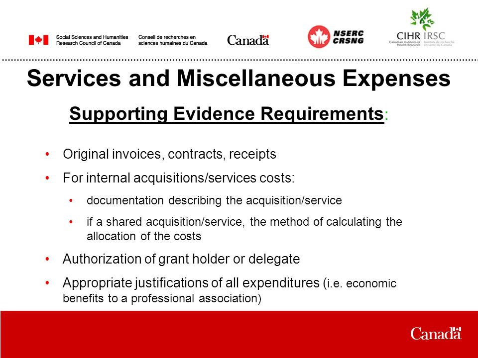 Services and Miscellaneous Expenses Supporting Evidence Requirements : Original invoices, contracts, receipts For internal acquisitions/services costs: documentation describing the acquisition/service if a shared acquisition/service, the method of calculating the allocation of the costs Authorization of grant holder or delegate Appropriate justifications of all expenditures ( i.e.