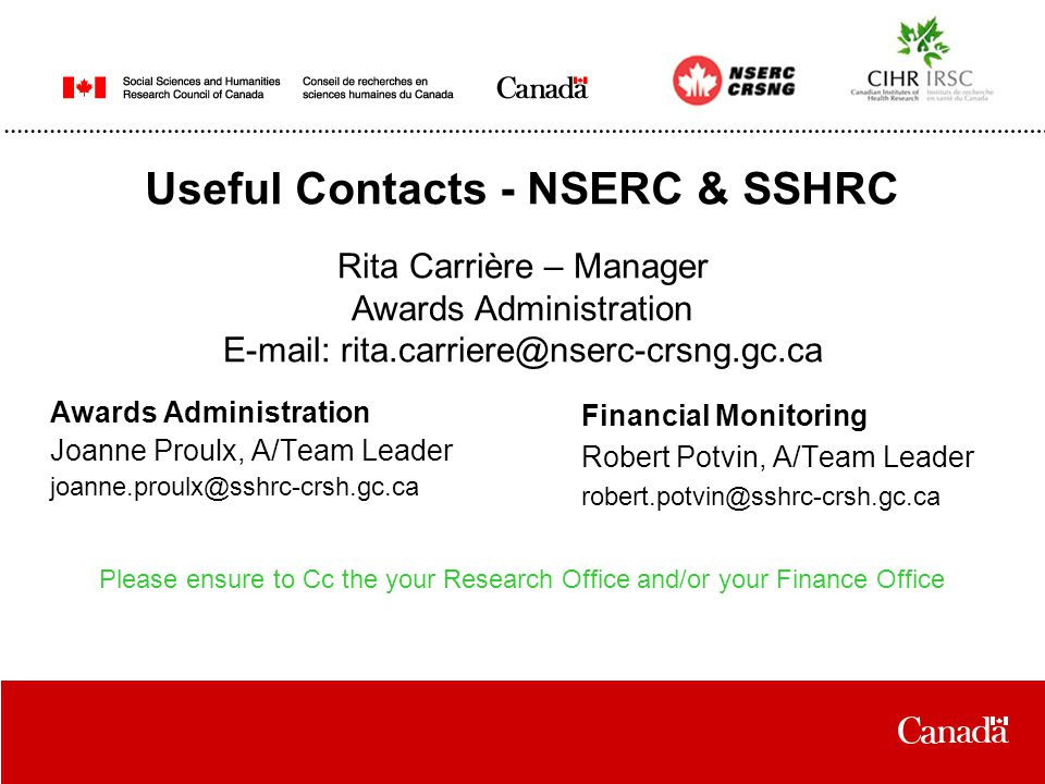 Useful Contacts - NSERC & SSHRC Awards Administration Joanne Proulx, A/Team Leader joanne.proulx@sshrc-crsh.gc.ca Financial Monitoring Robert Potvin, A/Team Leader robert.potvin@sshrc-crsh.gc.ca Rita Carrière – Manager Awards Administration E-mail: rita.carriere@nserc-crsng.gc.ca Please ensure to Cc the your Research Office and/or your Finance Office
