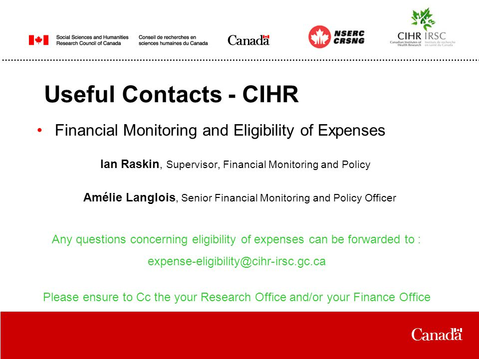 Useful Contacts - CIHR Financial Monitoring and Eligibility of Expenses Ian Raskin, Supervisor, Financial Monitoring and Policy Amélie Langlois, Senior Financial Monitoring and Policy Officer Any questions concerning eligibility of expenses can be forwarded to : expense-eligibility@cihr-irsc.gc.ca Please ensure to Cc the your Research Office and/or your Finance Office