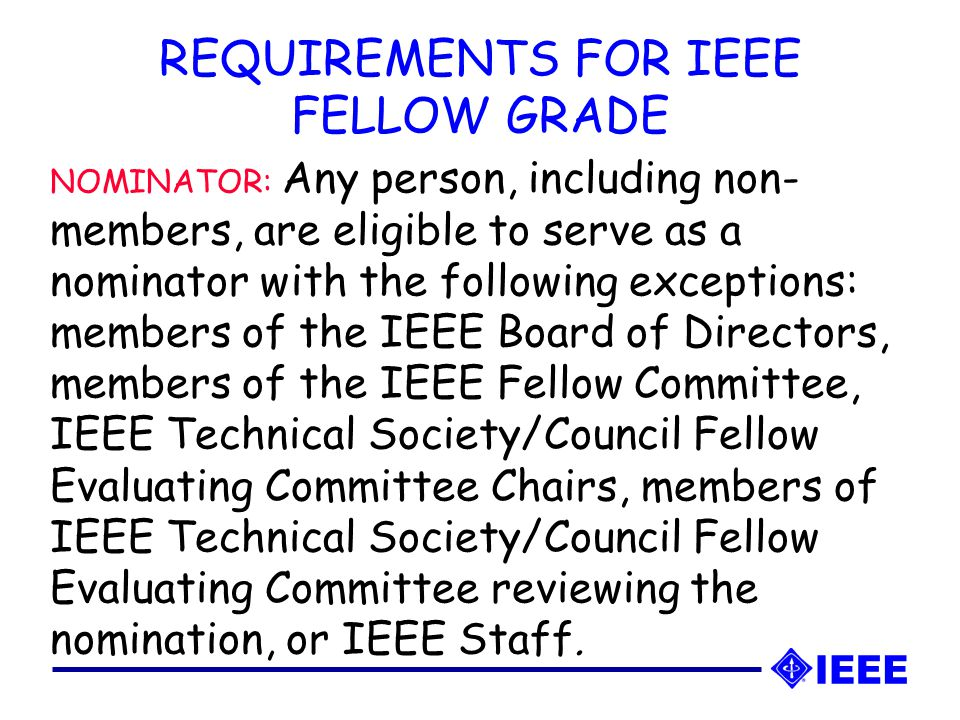 NOMINATOR: Any person, including non- members, are eligible to serve as a nominator with the following exceptions: members of the IEEE Board of Directors, members of the IEEE Fellow Committee, IEEE Technical Society/Council Fellow Evaluating Committee Chairs, members of IEEE Technical Society/Council Fellow Evaluating Committee reviewing the nomination, or IEEE Staff.