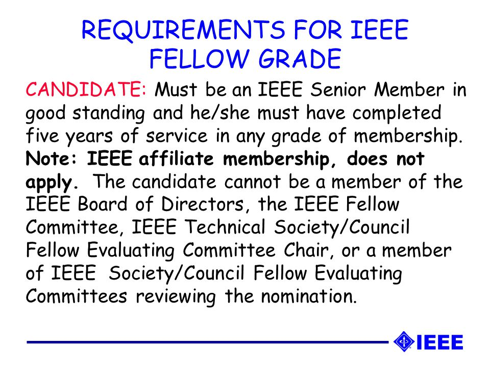 CANDIDATE: Must be an IEEE Senior Member in good standing and he/she must have completed five years of service in any grade of membership.