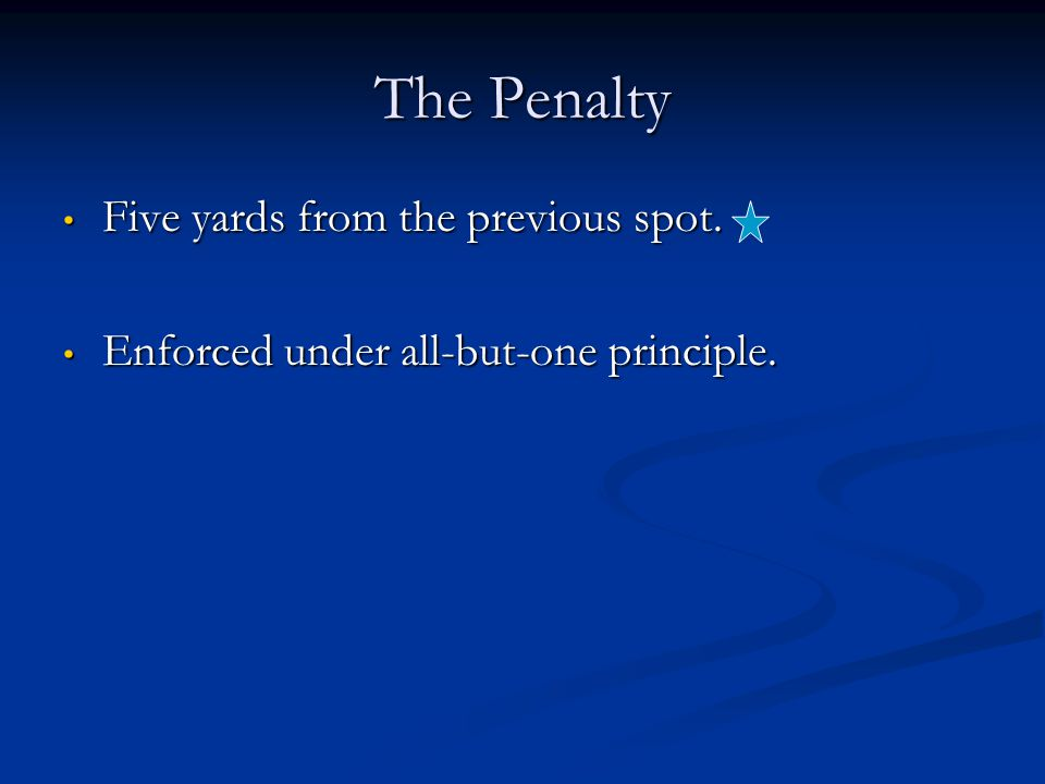 The Penalty Five yards from the previous spot. Five yards from the previous spot. Enforced under all-but-one principle. Enforced under all-but-one pri