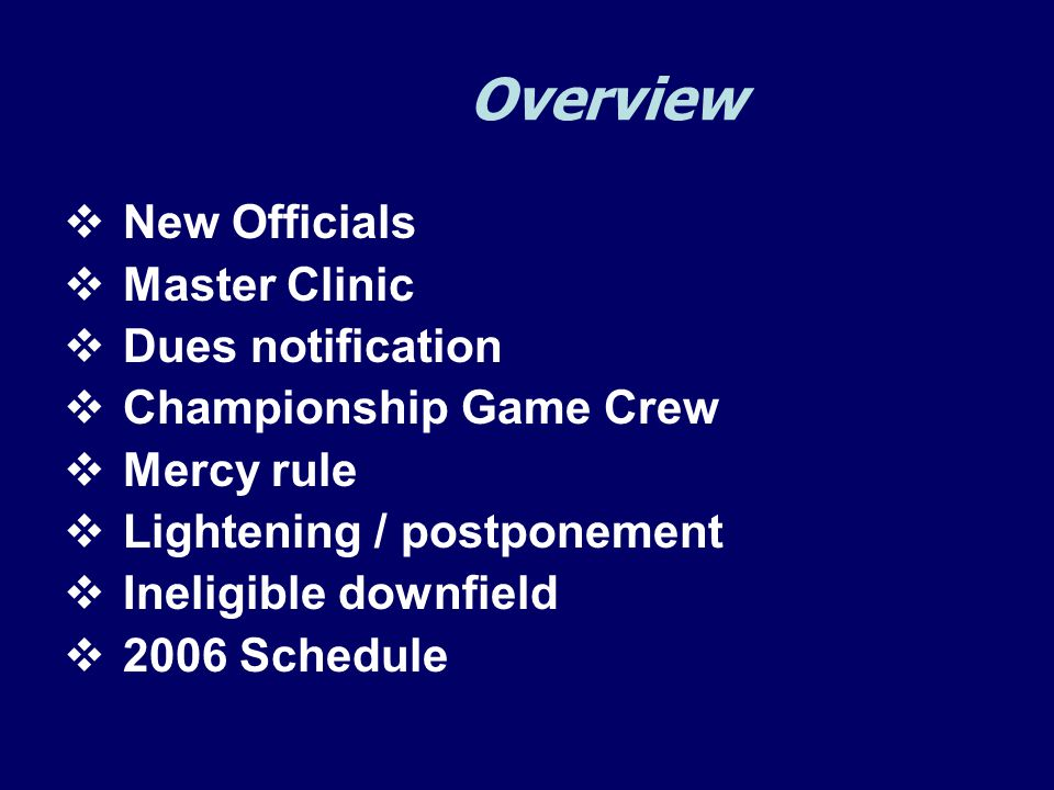 Overview  New Officials  Master Clinic  Dues notification  Championship Game Crew  Mercy rule  Lightening / postponement  Ineligible downfield  2006 Schedule
