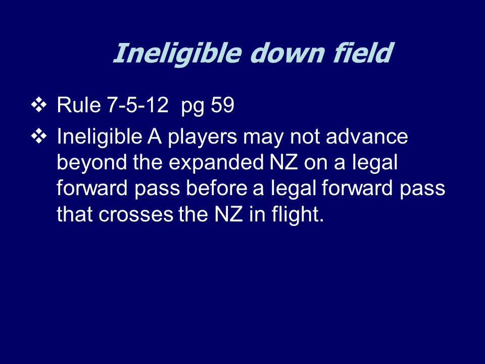 Ineligible down field  Rule 7-5-12 pg 59  Ineligible A players may not advance beyond the expanded NZ on a legal forward pass before a legal forward