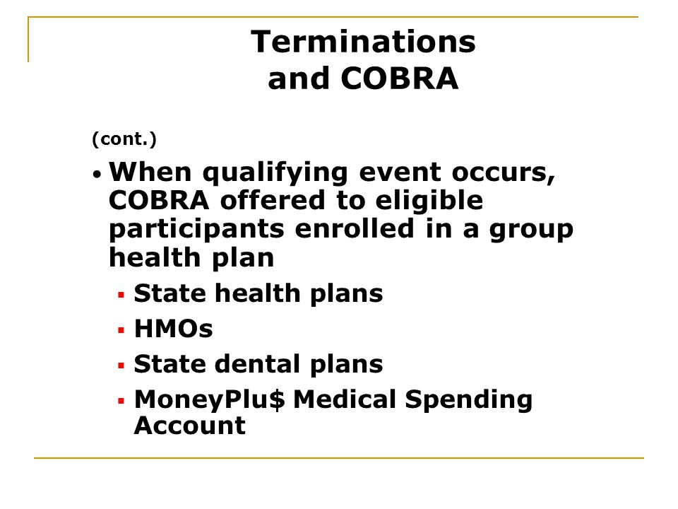 (cont.) When qualifying event occurs, COBRA offered to eligible participants enrolled in a group health plan  State health plans  HMOs  State dental plans  MoneyPlu$ Medical Spending Account Terminations and COBRA