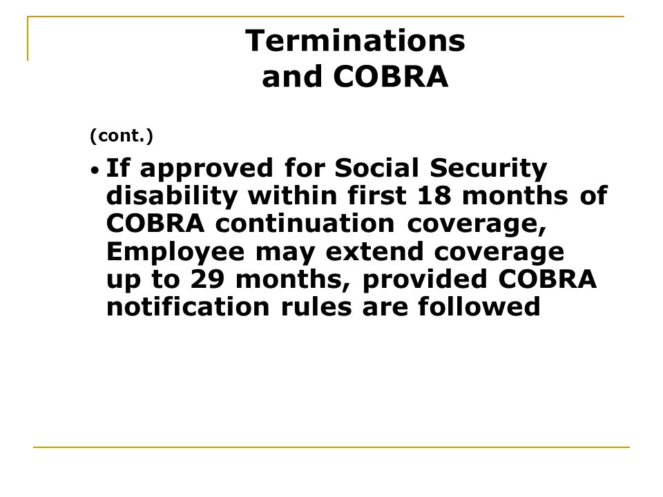 (cont.) If approved for Social Security disability within first 18 months of COBRA continuation coverage, Employee may extend coverage up to 29 months, provided COBRA notification rules are followed Terminations and COBRA