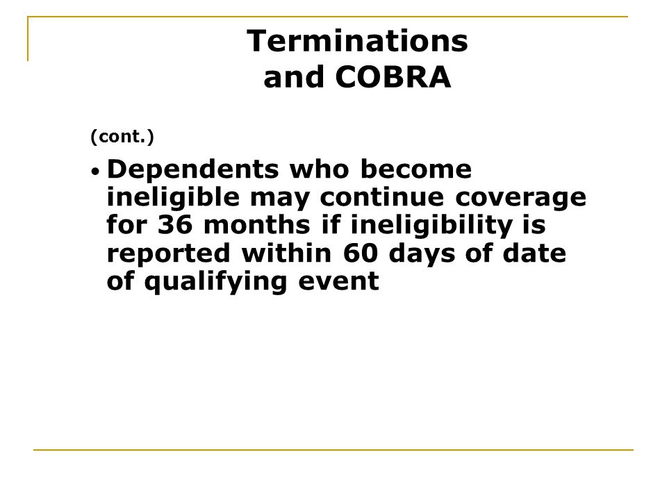Dependents who become ineligible may continue coverage for 36 months if ineligibility is reported within 60 days of date of qualifying event (cont.) Terminations and COBRA