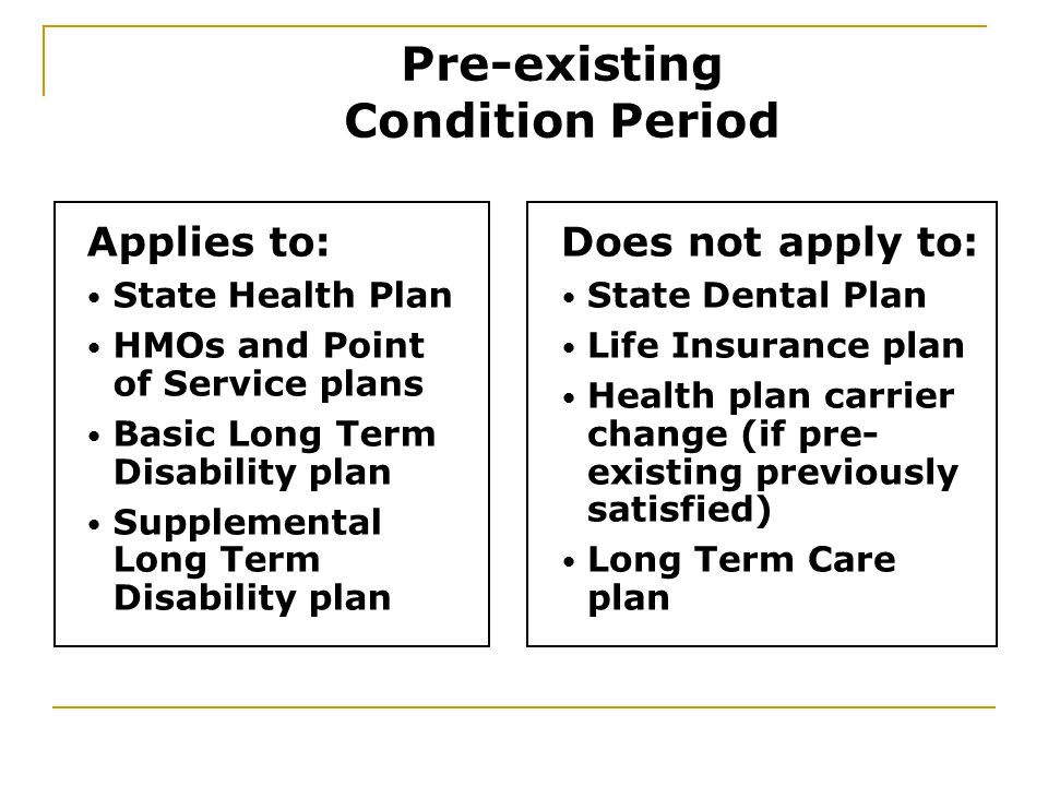 Applies to: State Health Plan HMOs and Point of Service plans Basic Long Term Disability plan Supplemental Long Term Disability plan Does not apply to: State Dental Plan Life Insurance plan Health plan carrier change (if pre- existing previously satisfied) Long Term Care plan Pre-existing Condition Period