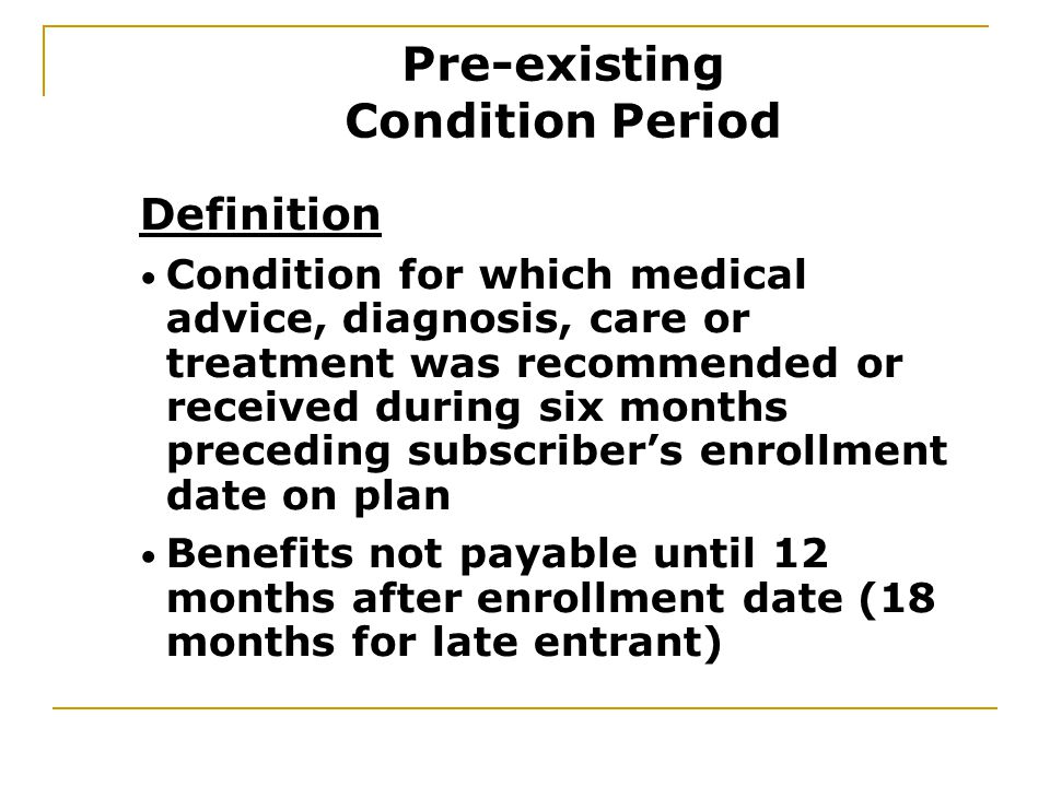 Definition Condition for which medical advice, diagnosis, care or treatment was recommended or received during six months preceding subscriber's enrollment date on plan Benefits not payable until 12 months after enrollment date (18 months for late entrant) Pre-existing Condition Period