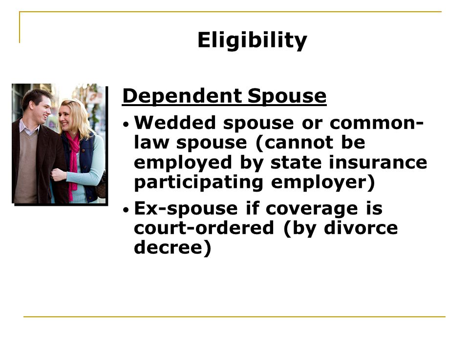 Dependent Spouse Wedded spouse or common- law spouse (cannot be employed by state insurance participating employer) Ex-spouse if coverage is court-ordered (by divorce decree) Eligibility