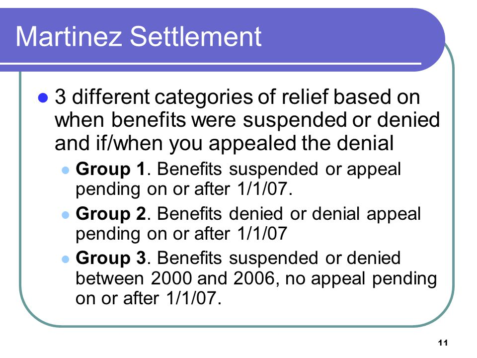 11 Martinez Settlement 3 different categories of relief based on when benefits were suspended or denied and if/when you appealed the denial Group 1.