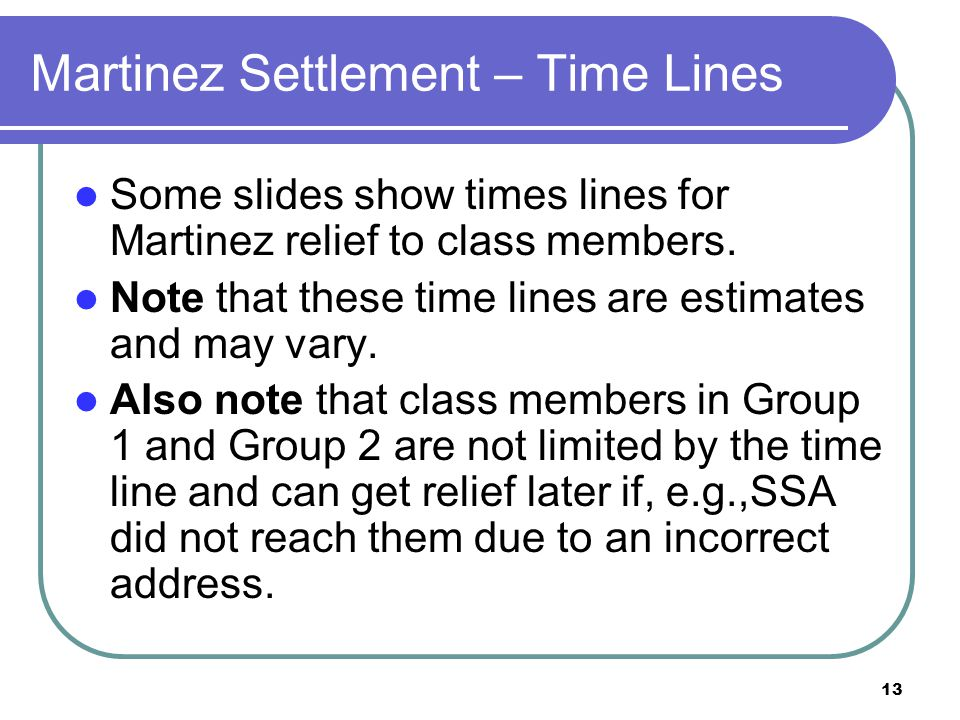 13 Martinez Settlement – Time Lines Some slides show times lines for Martinez relief to class members.