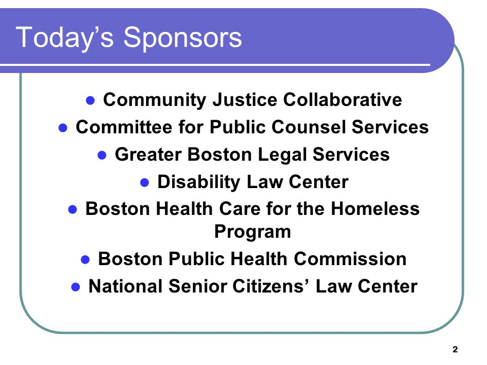 2 Today's Sponsors Community Justice Collaborative Committee for Public Counsel Services Greater Boston Legal Services Disability Law Center Boston Health Care for the Homeless Program Boston Public Health Commission National Senior Citizens' Law Center