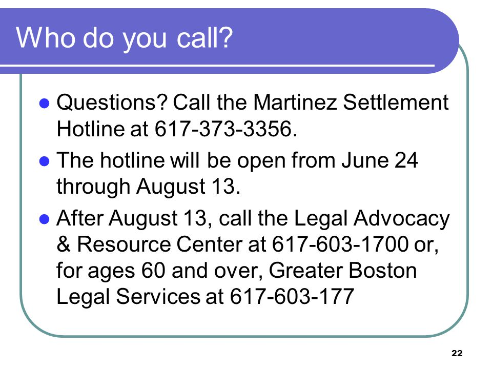 22 Who do you call. Questions. Call the Martinez Settlement Hotline at 617-373-3356.