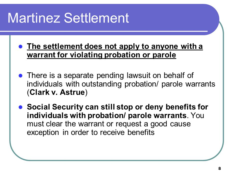 8 Martinez Settlement The settlement does not apply to anyone with a warrant for violating probation or parole There is a separate pending lawsuit on behalf of individuals with outstanding probation/ parole warrants (Clark v.