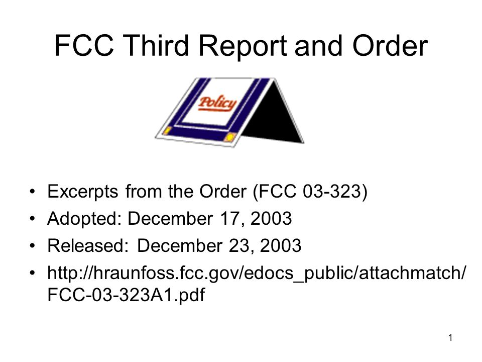 1 FCC Third Report and Order Excerpts from the Order (FCC 03-323) Adopted: December 17, 2003 Released: December 23, 2003 http://hraunfoss.fcc.gov/edoc