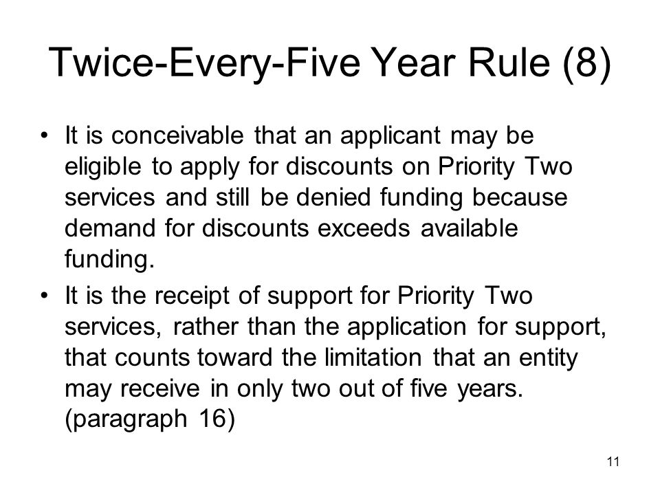 11 Twice-Every-Five Year Rule (8) It is conceivable that an applicant may be eligible to apply for discounts on Priority Two services and still be den