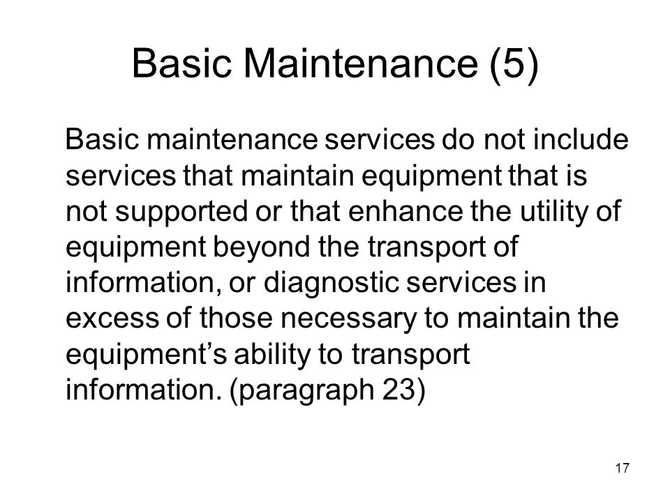 17 Basic Maintenance (5) Basic maintenance services do not include services that maintain equipment that is not supported or that enhance the utility