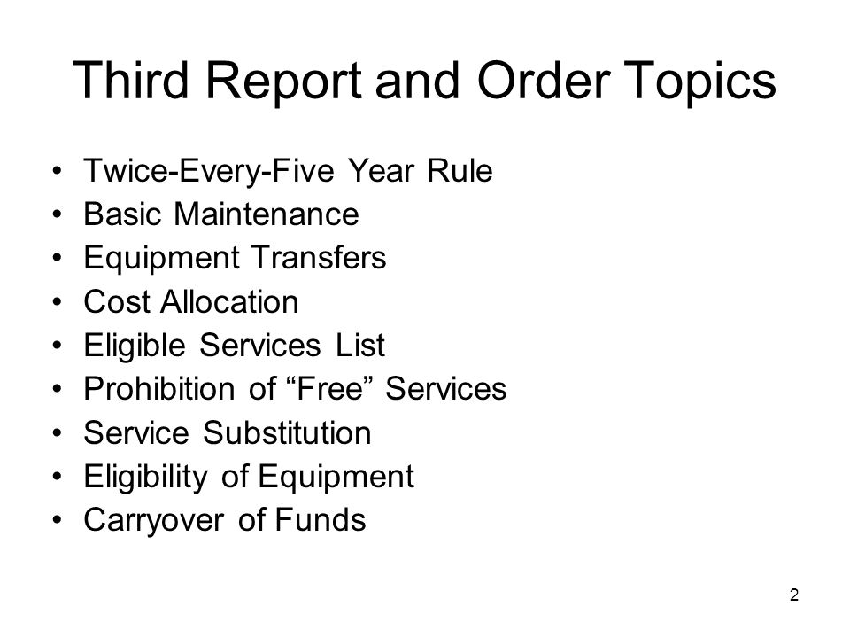 2 Third Report and Order Topics Twice-Every-Five Year Rule Basic Maintenance Equipment Transfers Cost Allocation Eligible Services List Prohibition of
