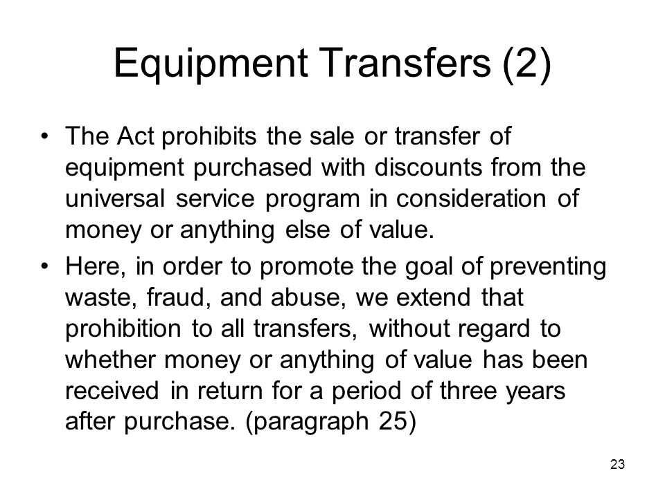 23 Equipment Transfers (2) The Act prohibits the sale or transfer of equipment purchased with discounts from the universal service program in consider