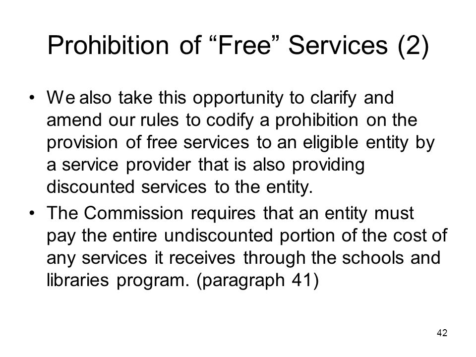 "42 Prohibition of ""Free"" Services (2) We also take this opportunity to clarify and amend our rules to codify a prohibition on the provision of free se"