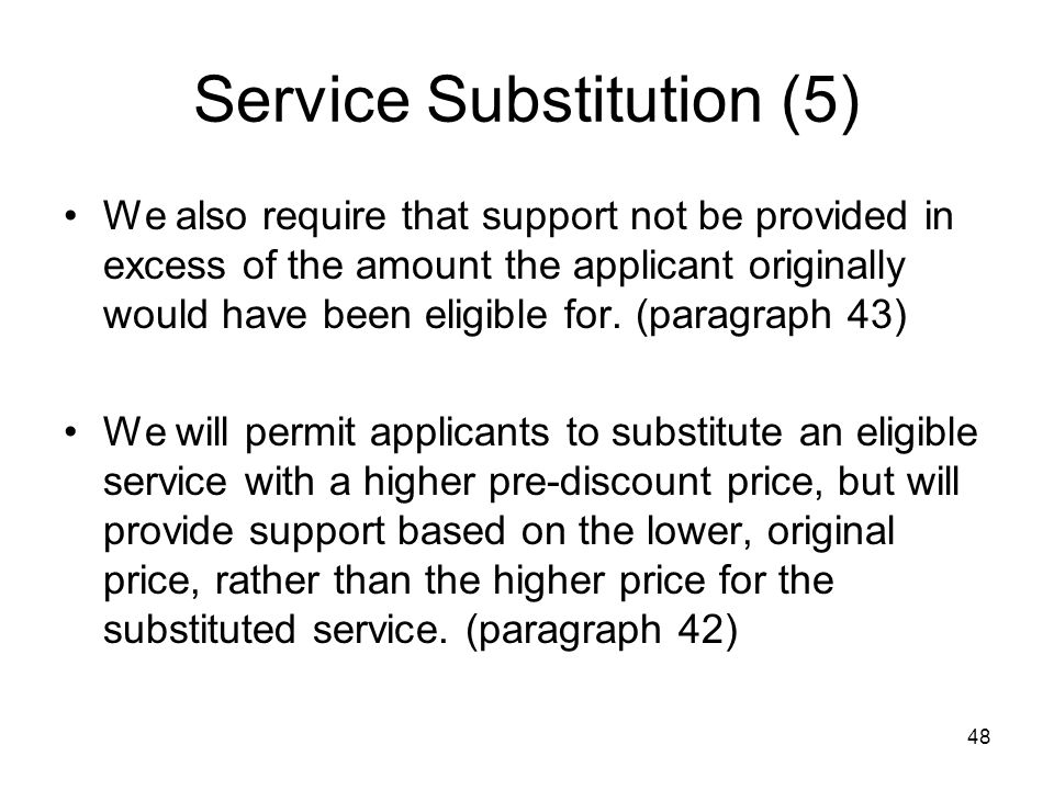48 Service Substitution (5) We also require that support not be provided in excess of the amount the applicant originally would have been eligible for