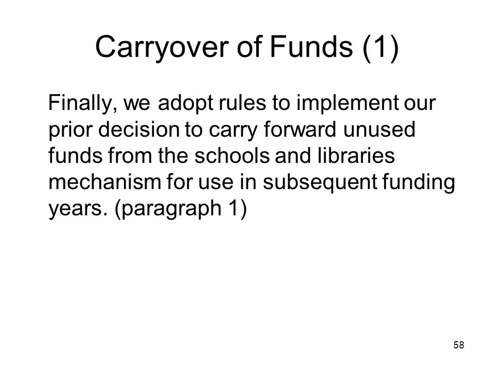 58 Carryover of Funds (1) Finally, we adopt rules to implement our prior decision to carry forward unused funds from the schools and libraries mechani
