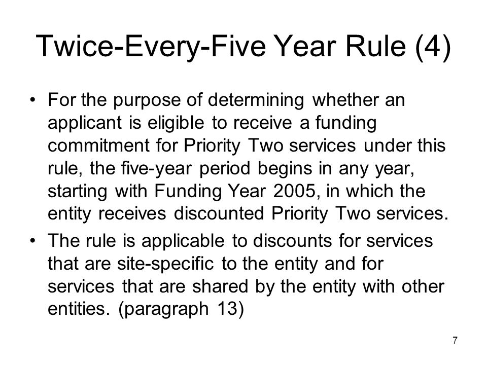 7 Twice-Every-Five Year Rule (4) For the purpose of determining whether an applicant is eligible to receive a funding commitment for Priority Two serv