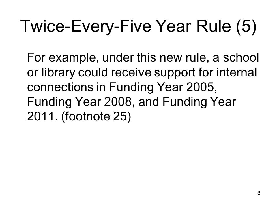 8 Twice-Every-Five Year Rule (5) For example, under this new rule, a school or library could receive support for internal connections in Funding Year