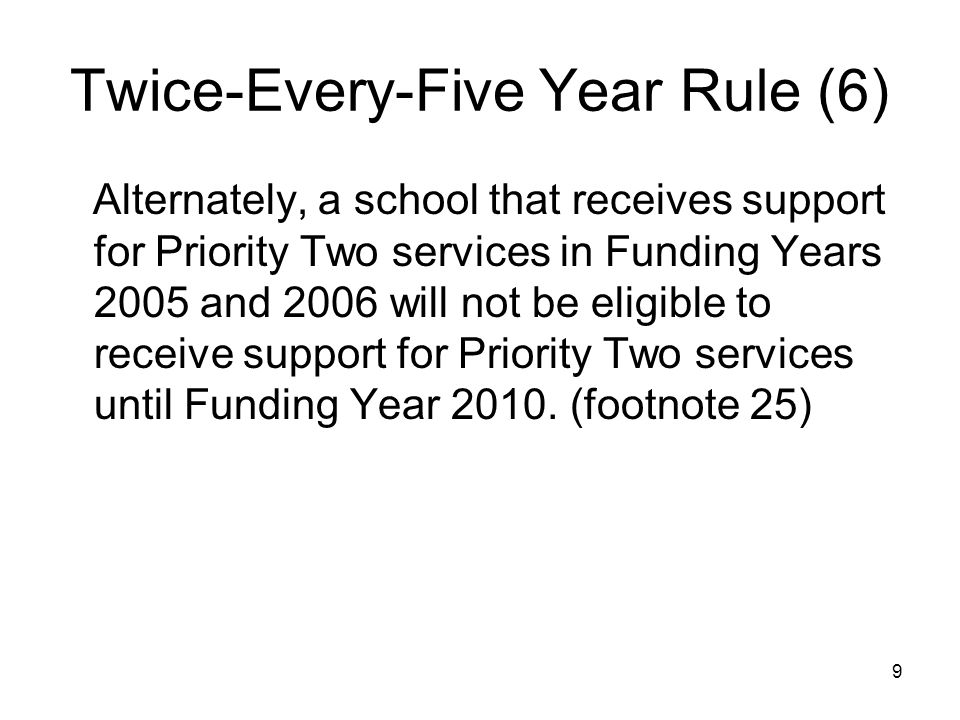 9 Twice-Every-Five Year Rule (6) Alternately, a school that receives support for Priority Two services in Funding Years 2005 and 2006 will not be elig