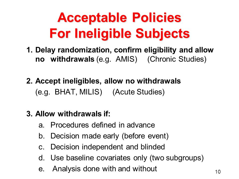 10 Acceptable Policies For Ineligible Subjects 1.Delay randomization, confirm eligibility and allow no withdrawals (e.g.
