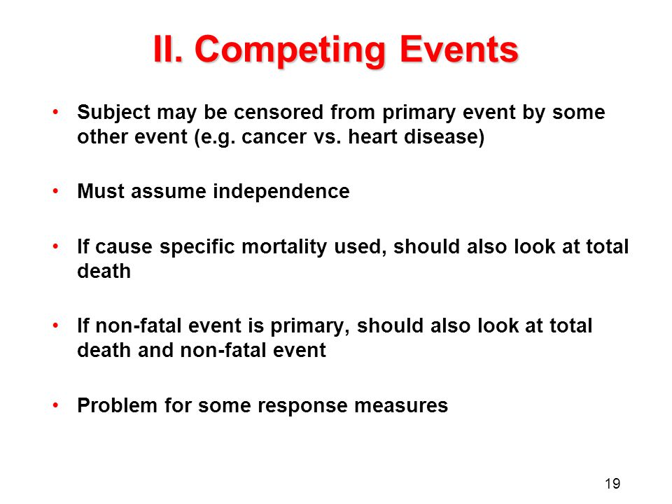 19 II.Competing Events Subject may be censored from primary event by some other event (e.g.