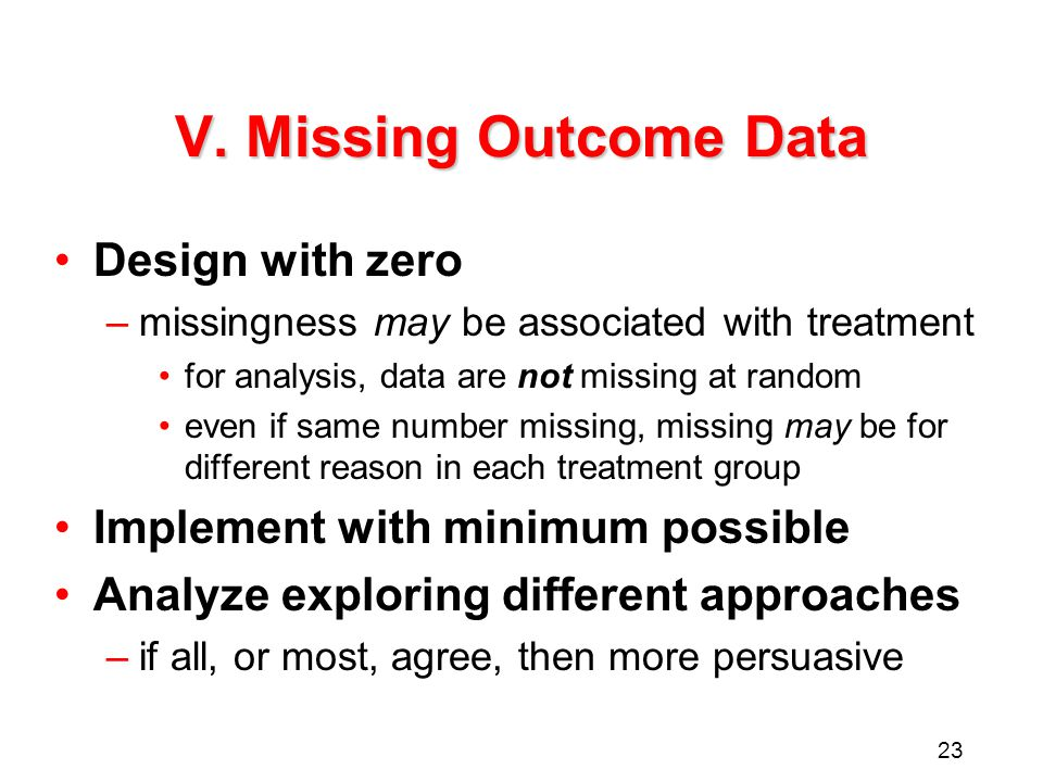 23 V. Missing Outcome Data Design with zero –missingness may be associated with treatment for analysis, data are not missing at random even if same nu